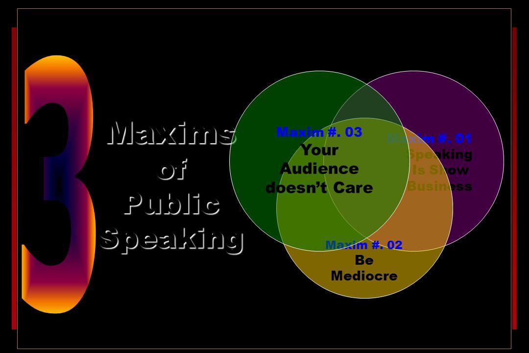 Maxims of Public Speaking Maxim #.01 Speaking Is Show Business Maxim #.