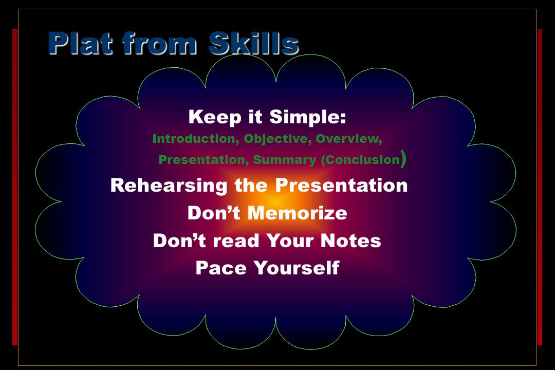 Plat from Skills Keep it Simple: Introduction, Objective, Overview, Presentation, Summary (Conclusion ) Rehearsing the Presentation Don't Memorize Don't read Your Notes Pace Yourself