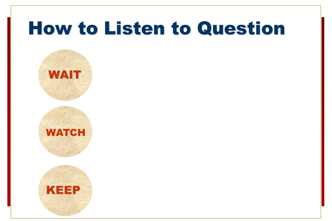 How to Listen to Question WAIT until questioner has finished WATCH the questioner and listen carefully to the question.
