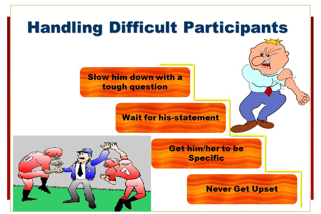 Handling Difficult Participants Never Get Upset Get him/her to be Specific Wait for his-statement Slow him down with a tough question