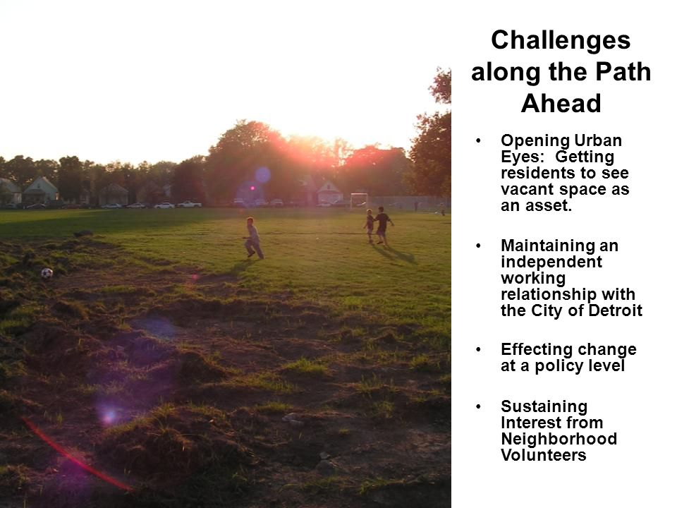 Challenges along the Path Ahead Opening Urban Eyes: Getting residents to see vacant space as an asset.