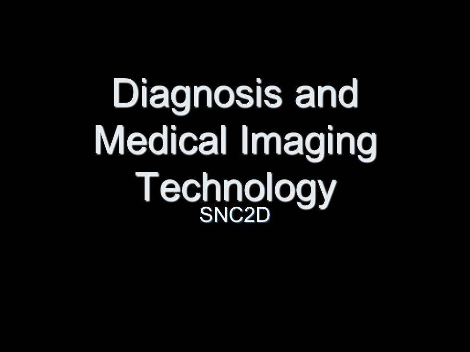 Diagnosis and Medical Imaging Technology SNC2D
