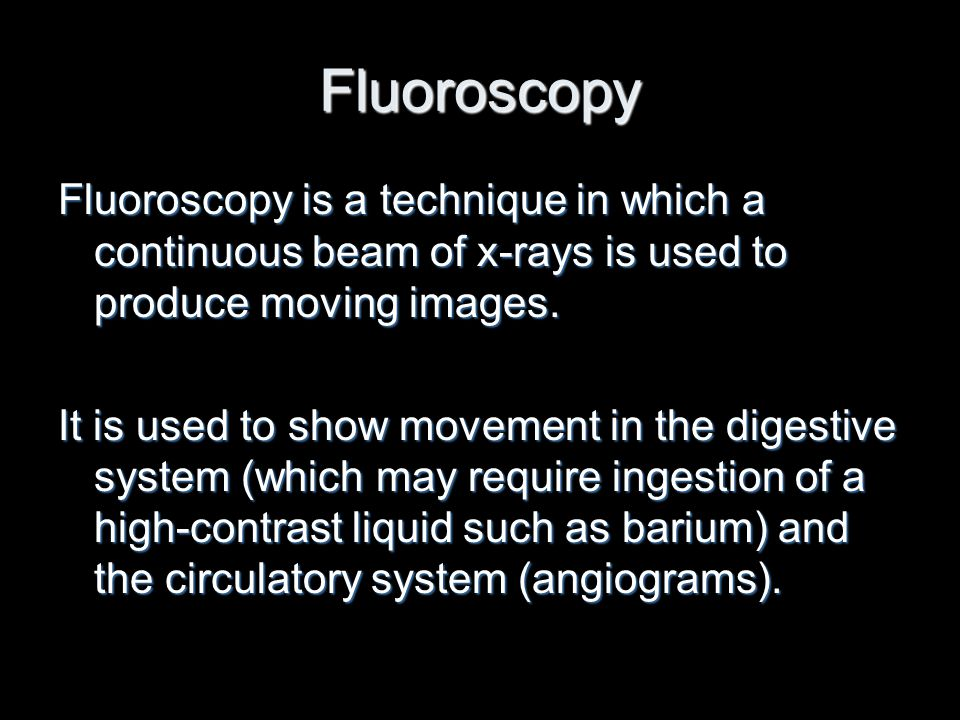 Fluoroscopy Fluoroscopy is a technique in which a continuous beam of x-rays is used to produce moving images. It is used to show movement in the diges