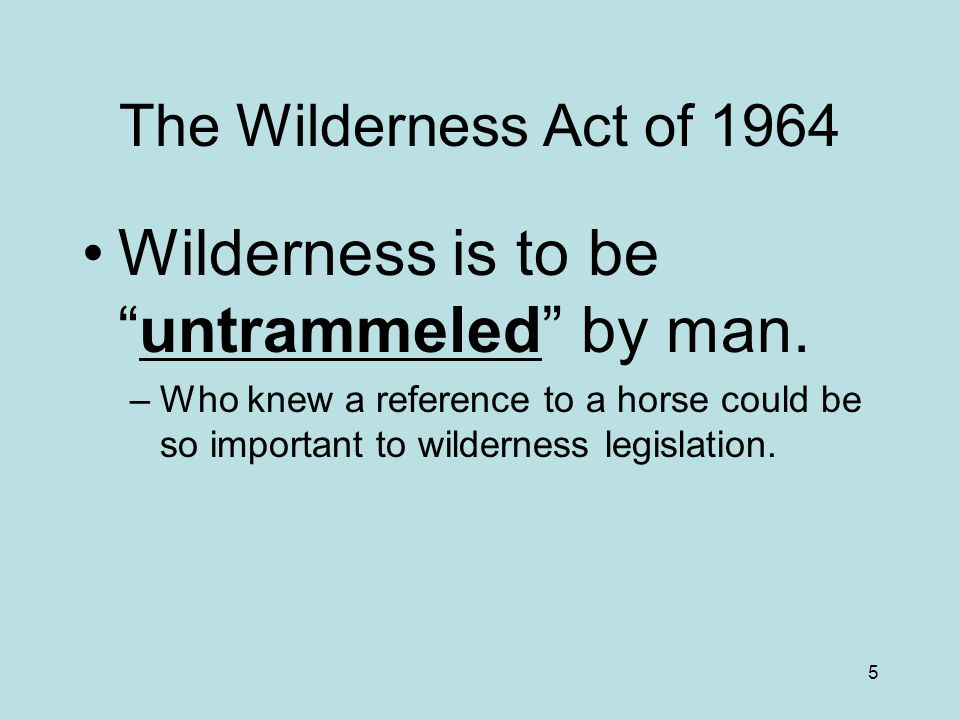 5 The Wilderness Act of 1964 Wilderness is to be untrammeled by man.