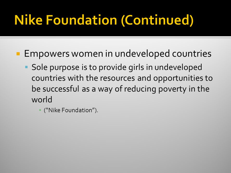  Empowers women in undeveloped countries  Sole purpose is to provide girls in undeveloped countries with the resources and opportunities to be successful as a way of reducing poverty in the world ▪ ( Nike Foundation ).