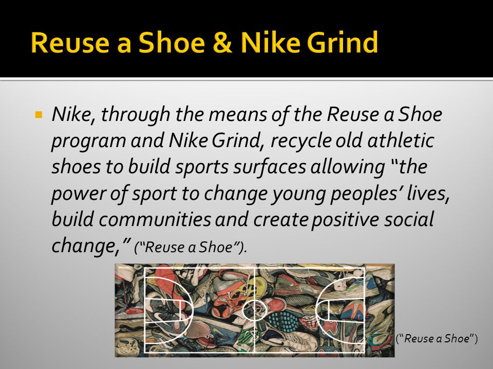  Nike, through the means of the Reuse a Shoe program and Nike Grind, recycle old athletic shoes to build sports surfaces allowing the power of sport to change young peoples' lives, build communities and create positive social change, ( Reuse a Shoe ).