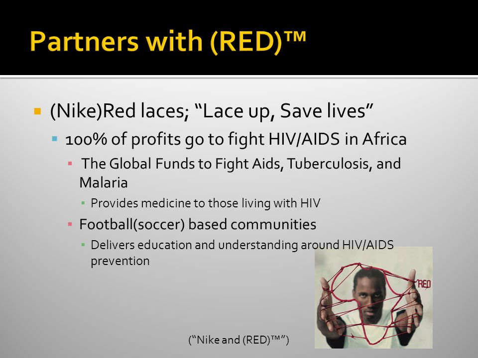  (Nike)Red laces; Lace up, Save lives  100% of profits go to fight HIV/AIDS in Africa ▪ The Global Funds to Fight Aids, Tuberculosis, and Malaria ▪ Provides medicine to those living with HIV ▪ Football(soccer) based communities ▪ Delivers education and understanding around HIV/AIDS prevention ( Nike and (RED)™ )