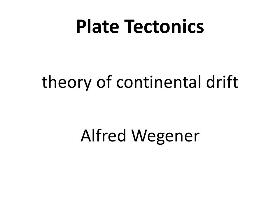 Plate Tectonics theory of continental drift Alfred Wegener