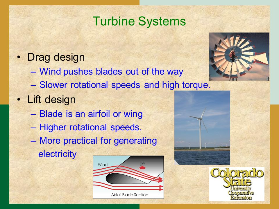 Turbine Systems Drag design –Wind pushes blades out of the way –Slower rotational speeds and high torque.