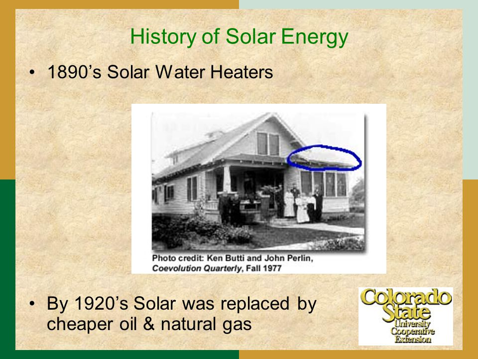 History of Solar Energy 1890's Solar Water Heaters By 1920's Solar was replaced by cheaper oil & natural gas