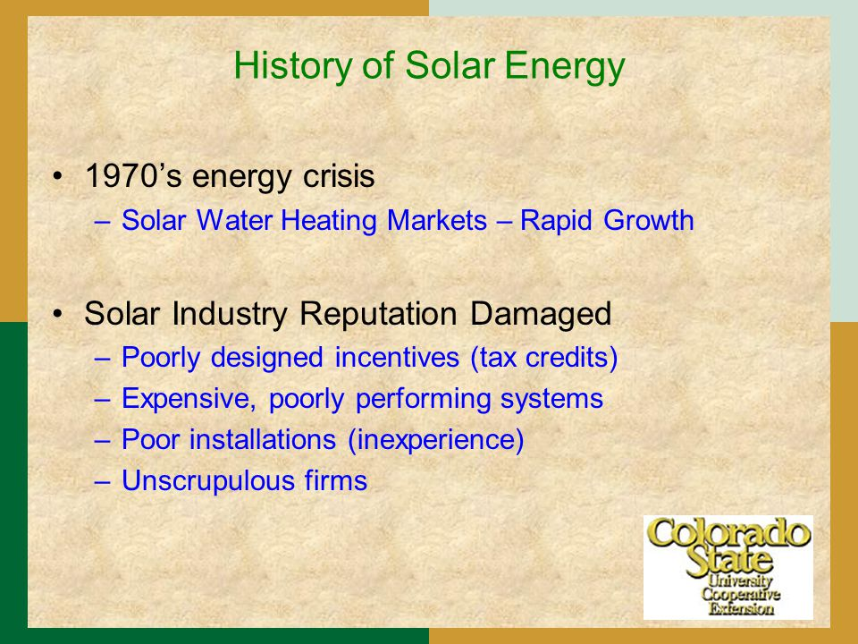 History of Solar Energy 1970's energy crisis –Solar Water Heating Markets – Rapid Growth Solar Industry Reputation Damaged –Poorly designed incentives (tax credits) –Expensive, poorly performing systems –Poor installations (inexperience) –Unscrupulous firms