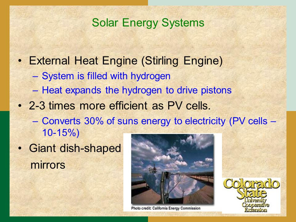 Solar Energy Systems External Heat Engine (Stirling Engine) –System is filled with hydrogen –Heat expands the hydrogen to drive pistons 2-3 times more efficient as PV cells.