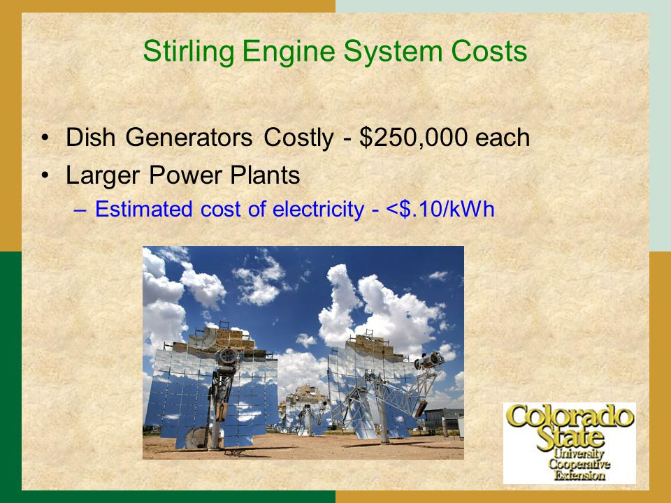 Stirling Engine System Costs Dish Generators Costly - $250,000 each Larger Power Plants –Estimated cost of electricity - <$.10/kWh