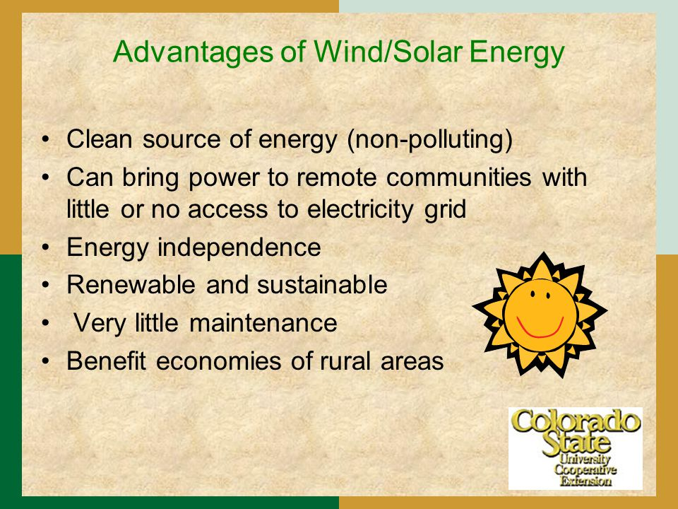 Advantages of Wind/Solar Energy Clean source of energy (non-polluting) Can bring power to remote communities with little or no access to electricity grid Energy independence Renewable and sustainable Very little maintenance Benefit economies of rural areas