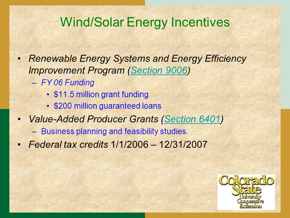 Wind/Solar Energy Incentives Renewable Energy Systems and Energy Efficiency Improvement Program (Section 9006)Section 9006 –FY 06 Funding $11.5 million grant funding $200 million guaranteed loans Value-Added Producer Grants (Section 6401)Section 6401 –Business planning and feasibility studies.