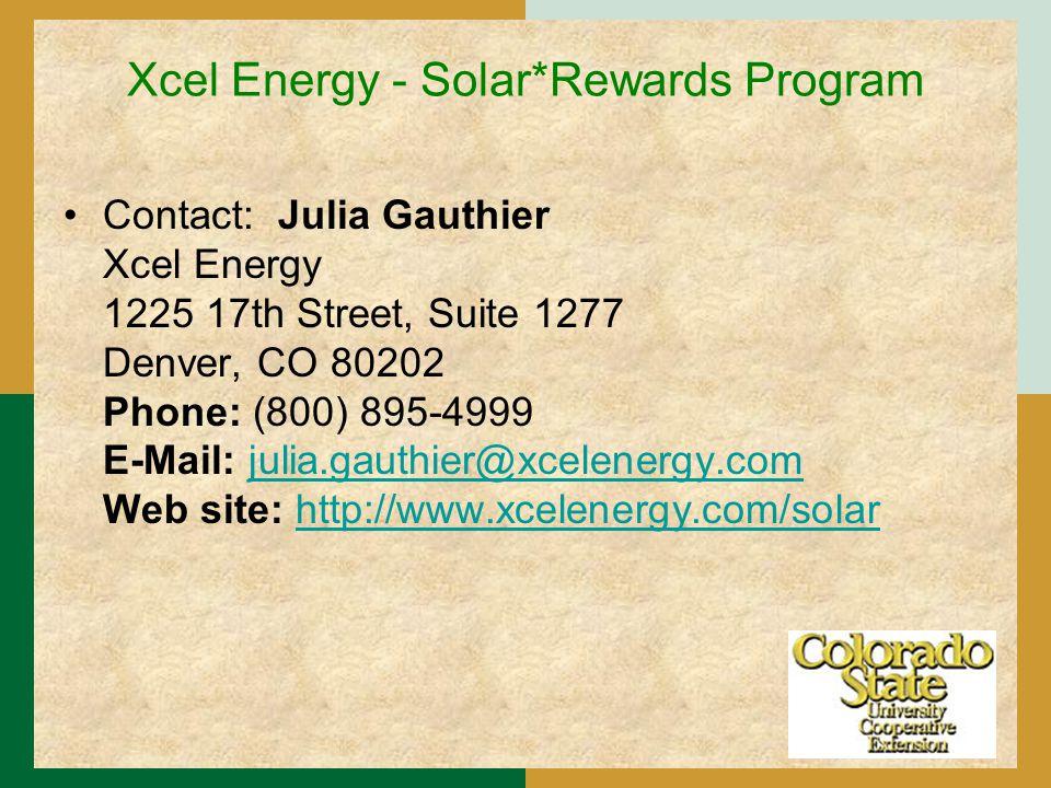 Xcel Energy - Solar*Rewards Program Contact: Julia Gauthier Xcel Energy 1225 17th Street, Suite 1277 Denver, CO 80202 Phone: (800) 895-4999 E-Mail: julia.gauthier@xcelenergy.com Web site: http://www.xcelenergy.com/solarjulia.gauthier@xcelenergy.comhttp://www.xcelenergy.com/solar