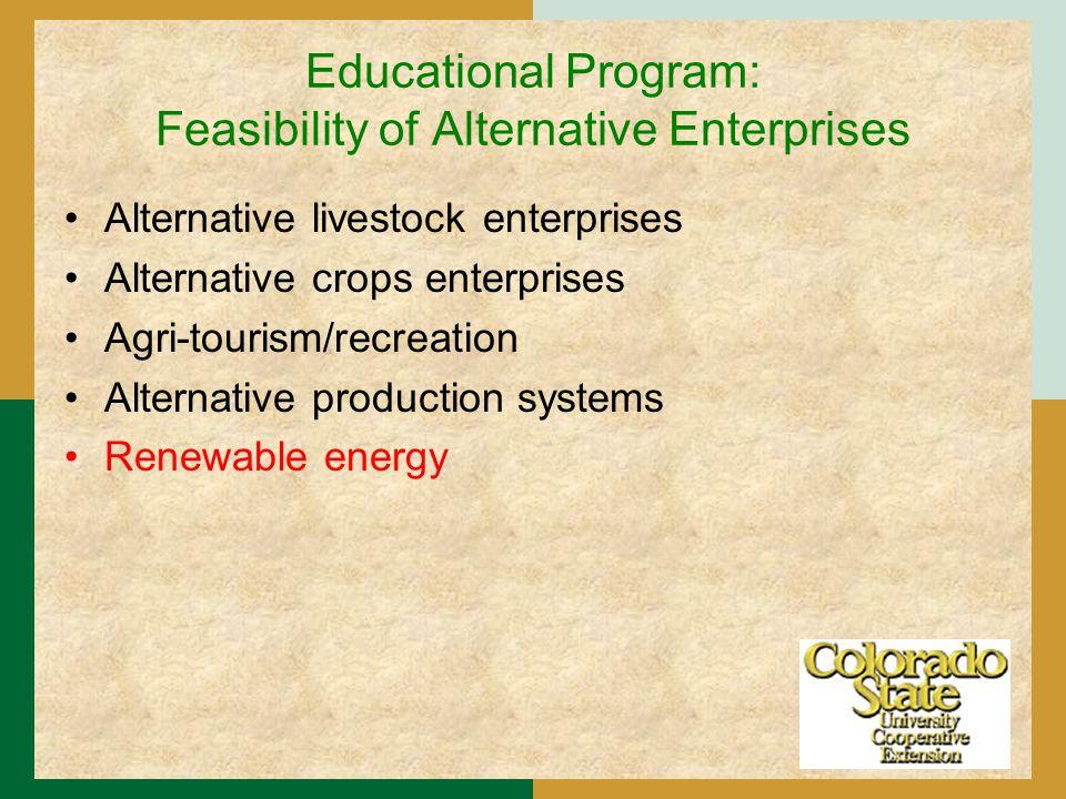Educational Program: Feasibility of Alternative Enterprises Alternative livestock enterprises Alternative crops enterprises Agri-tourism/recreation Alternative production systems Renewable energy