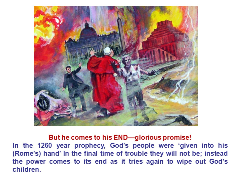 But he comes to his END—glorious promise! In the 1260 year prophecy, God's people were 'given into his (Rome's) hand' In the final time of trouble the