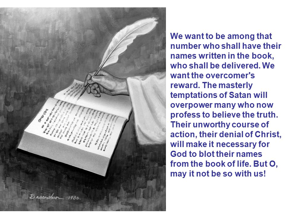 We want to be among that number who shall have their names written in the book, who shall be delivered. We want the overcomer's reward. The masterly t