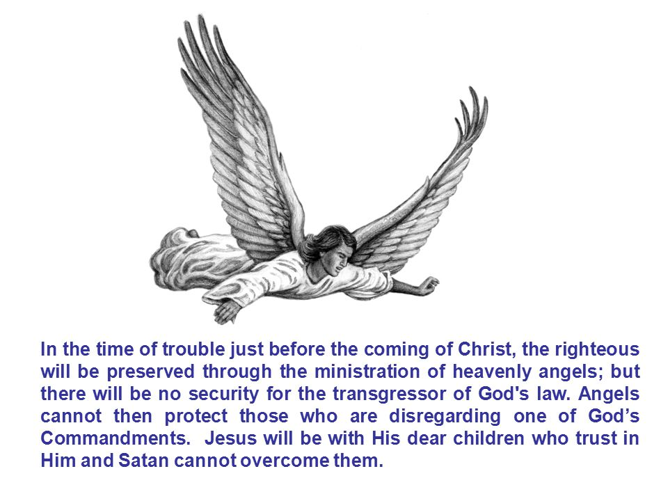 In the time of trouble just before the coming of Christ, the righteous will be preserved through the ministration of heavenly angels; but there will b
