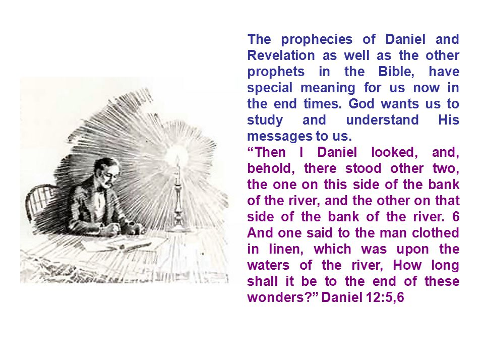 The prophecies of Daniel and Revelation as well as the other prophets in the Bible, have special meaning for us now in the end times. God wants us to