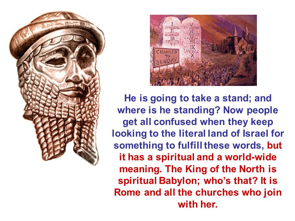 He is going to take a stand; and where is he standing? Now people get all confused when they keep looking to the literal land of Israel for something