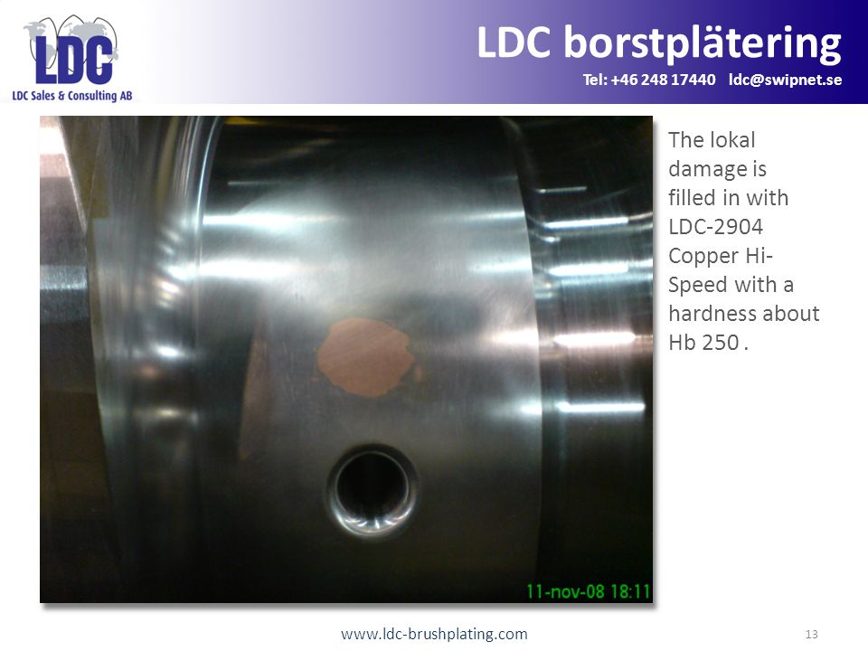 www.ldc-brushplating.com 13 LDC borstplätering Tel: +46 248 17440 ldc@swipnet.se The lokal damage is filled in with LDC-2904 Copper Hi- Speed with a hardness about Hb 250.