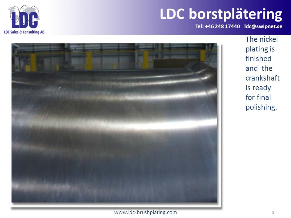 www.ldc-brushplating.com 8 LDC borstplätering Tel: +46 248 17440 ldc@swipnet.se The nickel plating is finished and the crankshaft is ready for final polishing.