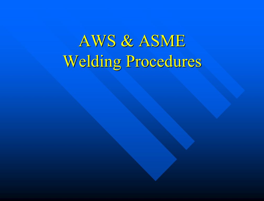 Welding Procedure Specification (WPS) Written document that provides direction to the welder for making production welds in accordance with Code requirements Written document that provides direction to the welder for making production welds in accordance with Code requirements Rules for qualification of procedures vary by referencing Code Rules for qualification of procedures vary by referencing Code –Qualified by testing (ASME, AWS) –Pre-qualified (AWS) –Standard Welding Procedure Specification (AWS)
