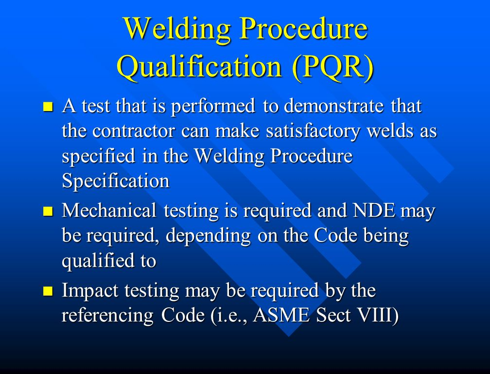 Welder Qualification (ASME) Diameter limits based on OD of test coupon for groove welds Diameter limits based on OD of test coupon for groove welds –< 1 OD = size welded to unlimited –1 < 2 7/8 OD = 1 OD to unlimited –2 7/8 OD & over = 2 7/8 OD to unlimited Groove weld test qualifies fillets for all base material thickness, sizes and diameters Groove weld test qualifies fillets for all base material thickness, sizes and diameters