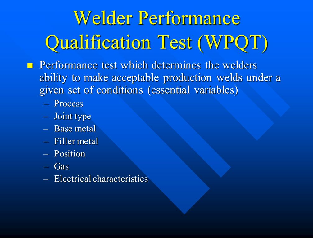 Welder Qualification Most testing can be done on carbon steel test coupons to save money Most testing can be done on carbon steel test coupons to save money –e.g., welder qualifications can be completed for most nickel alloys by using a filler from the F-41 through F-47 group welding a carbon steel test coupon 6G pipe position is the most economical test position 6G pipe position is the most economical test position
