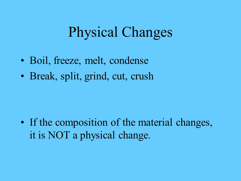 Boil, freeze, melt, condense Break, split, grind, cut, crush If the composition of the material changes, it is NOT a physical change.