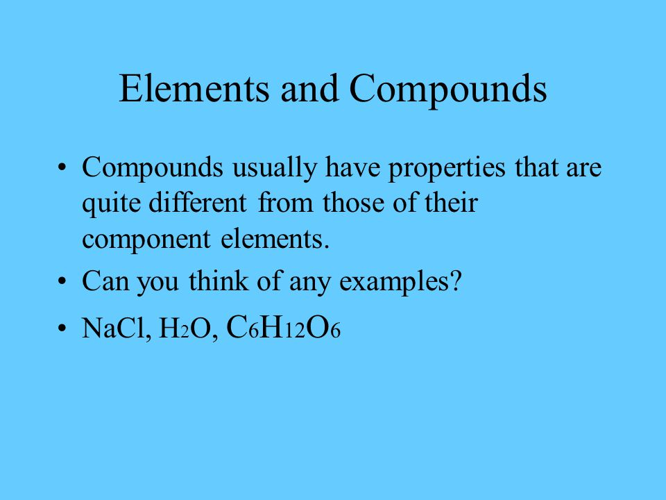 Elements and Compounds Compounds usually have properties that are quite different from those of their component elements.