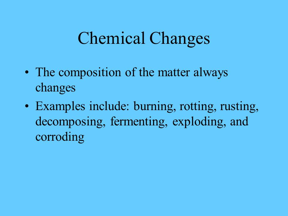 Chemical Changes The composition of the matter always changes Examples include: burning, rotting, rusting, decomposing, fermenting, exploding, and corroding
