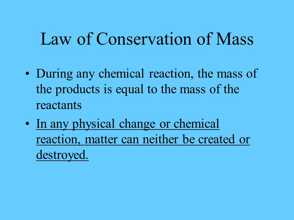 Law of Conservation of Mass During any chemical reaction, the mass of the products is equal to the mass of the reactants In any physical change or chemical reaction, matter can neither be created or destroyed.