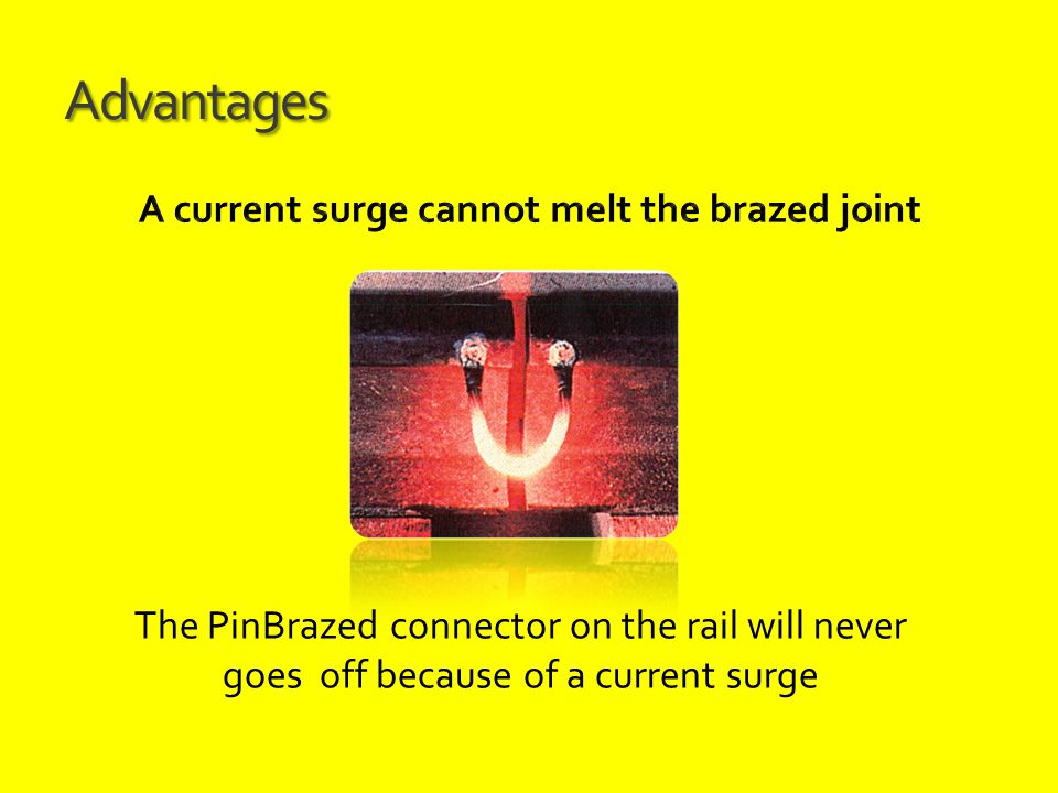 Advantages The PinBrazed connector on the rail will never goes off because of a current surge