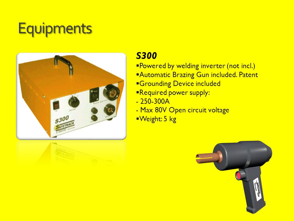 Equipments S300  Powered by welding inverter (not incl.)  Automatic Brazing Gun included. Patent  Grounding Device included  Required power supply