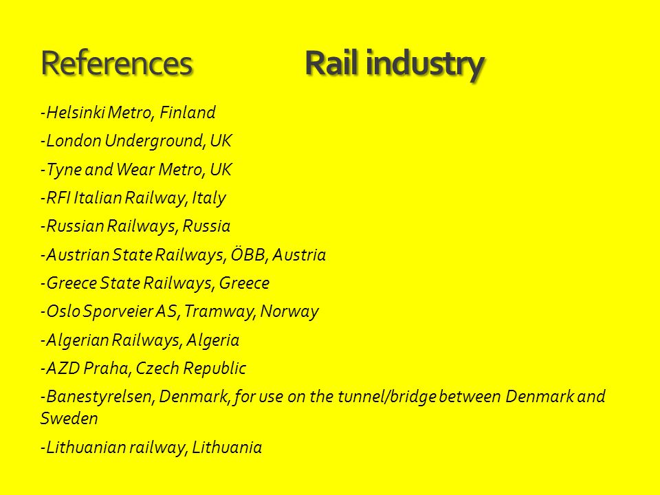 ReferencesRail industry -Helsinki Metro, Finland -London Underground, UK -Tyne and Wear Metro, UK -RFI Italian Railway, Italy -Russian Railways, Russi