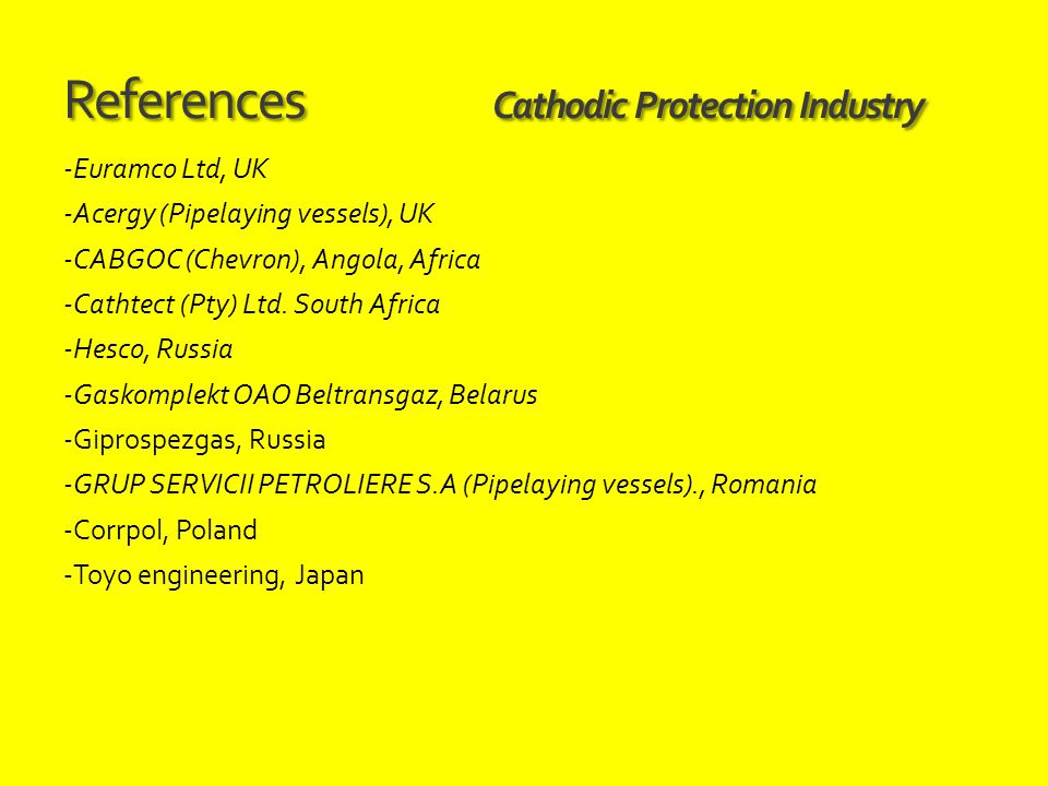 References Cathodic Protection Industry -Euramco Ltd, UK -Acergy (Pipelaying vessels), UK -CABGOC (Chevron), Angola, Africa -Cathtect (Pty) Ltd. South