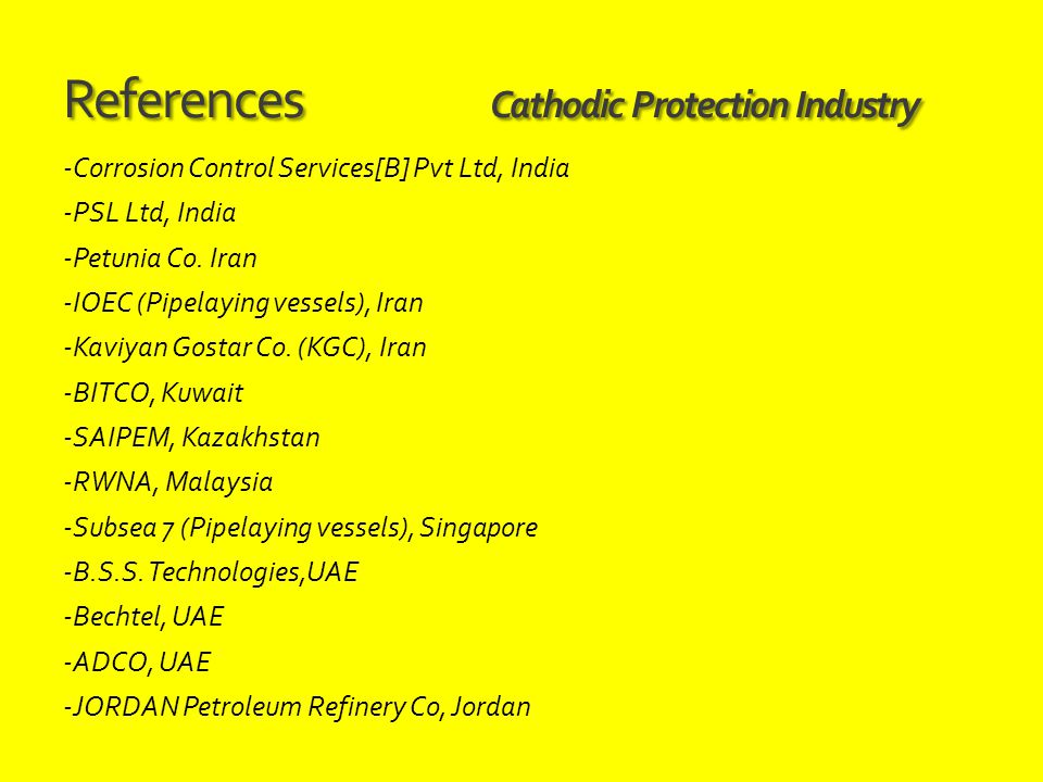 References Cathodic Protection Industry -Corrosion Control Services[B] Pvt Ltd, India -PSL Ltd, India -Petunia Co. Iran -IOEC (Pipelaying vessels), Ir