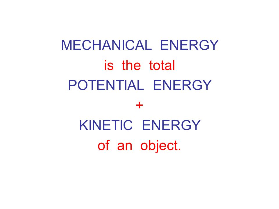 MECHANICAL ENERGY is the total POTENTIAL ENERGY + KINETIC ENERGY of an object.