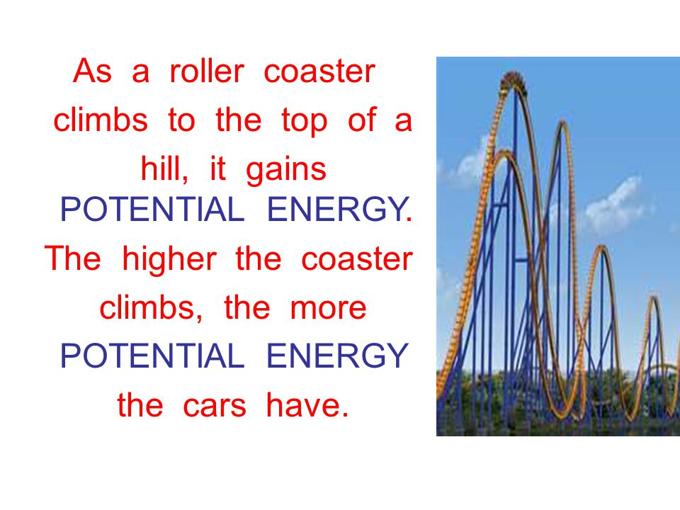 As a roller coaster climbs to the top of a hill, it gains POTENTIAL ENERGY.