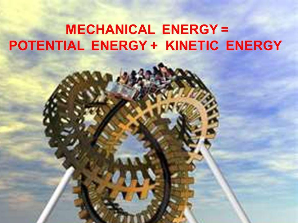 MECHANICAL ENERGY = POTENTIAL ENERGY + KINETIC ENERGY
