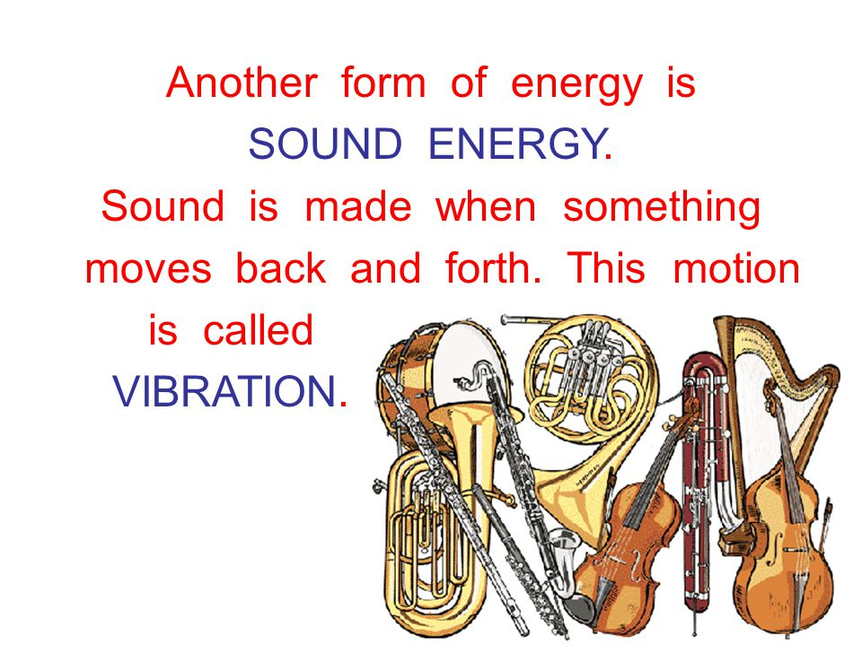 Another form of energy is SOUND ENERGY. Sound is made when something moves back and forth.