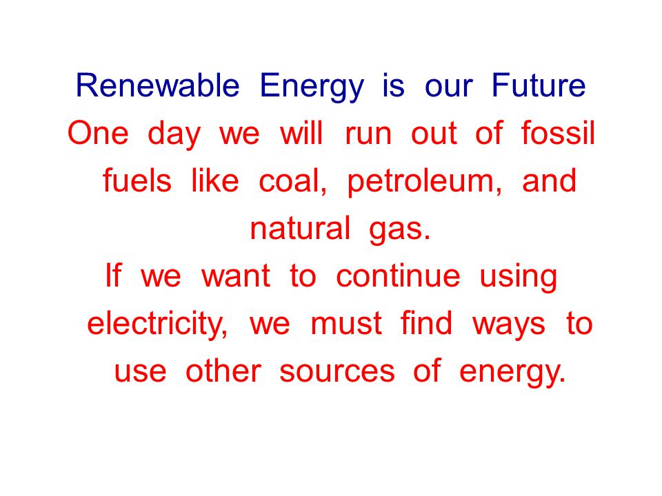 Renewable Energy is our Future One day we will run out of fossil fuels like coal, petroleum, and natural gas.