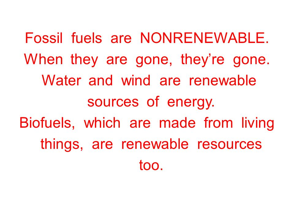Fossil fuels are NONRENEWABLE. When they are gone, they're gone.