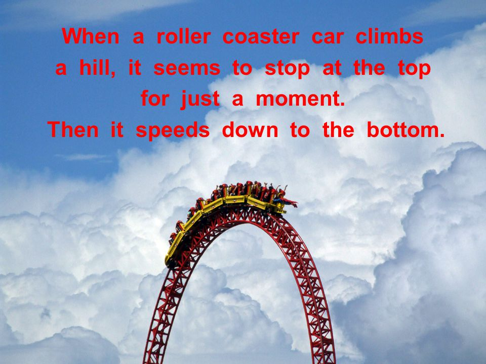 When a roller coaster car climbs a hill, it seems to stop at the top for just a moment.