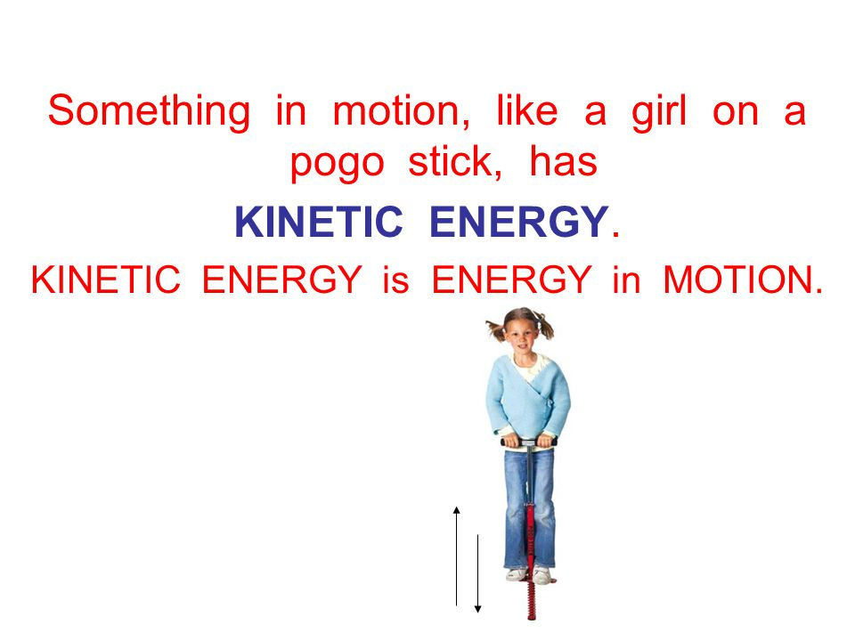 Something in motion, like a girl on a pogo stick, has KINETIC ENERGY.