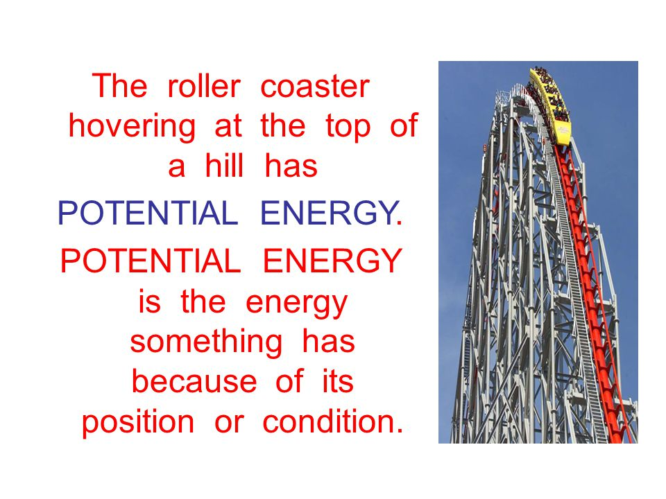 The roller coaster hovering at the top of a hill has POTENTIAL ENERGY.