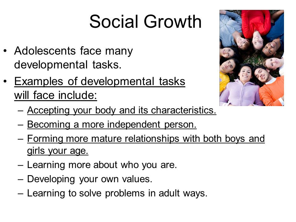 Social Growth Adolescents face many developmental tasks. Examples of developmental tasks teens will face include: –Accepting your body and its charact